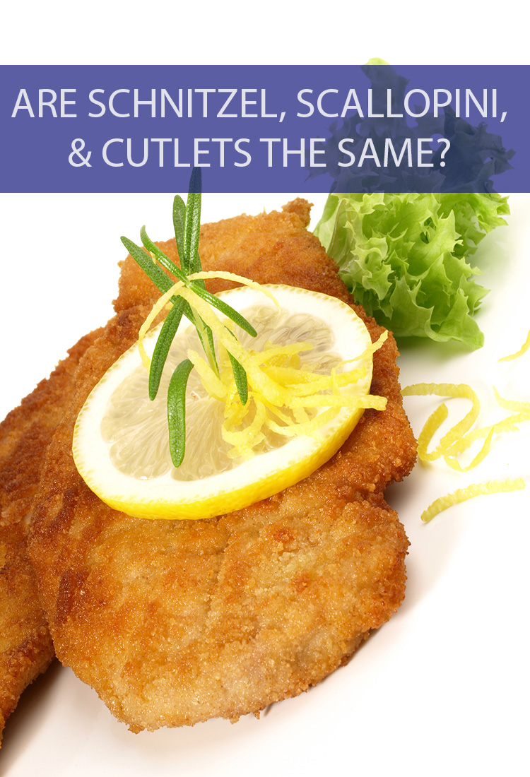 Are these various cuts of meat all the same thing? What's the main difference between Schnitzel, Scallopini, and Cutlets?